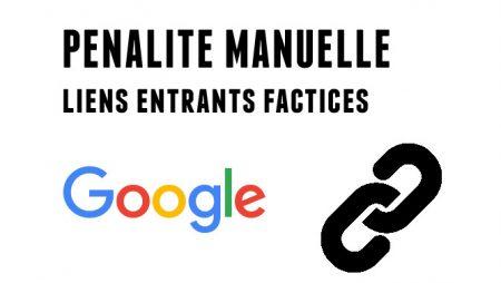 Pénalité manuelle Google pour liens entrants factices, comment s'en sortir ?
