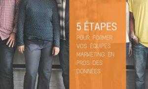 5 étapes pour transformer vos équipes marketing en pros des données
